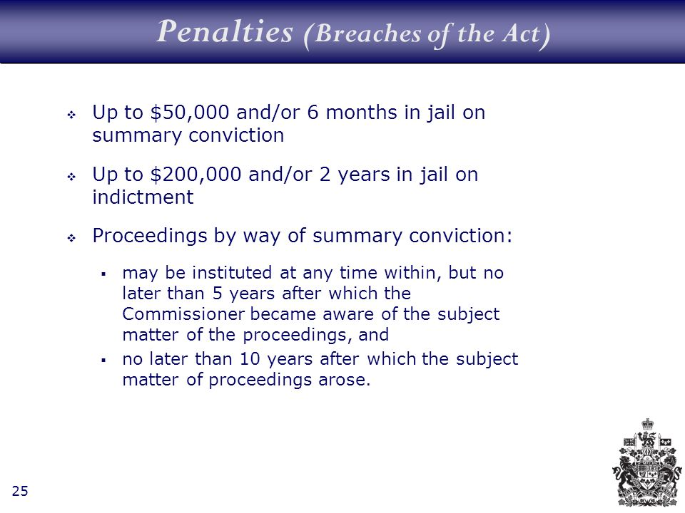 25 Penalties (Breaches of the Act) Up to $50,000 and/or 6 months in jail on summary conviction Up to $200,000 and/or 2 years in jail on indictment Proceedings by way of summary conviction: may be instituted at any time within, but no later than 5 years after which the Commissioner became aware of the subject matter of the proceedings, and no later than 10 years after which the subject matter of proceedings arose.