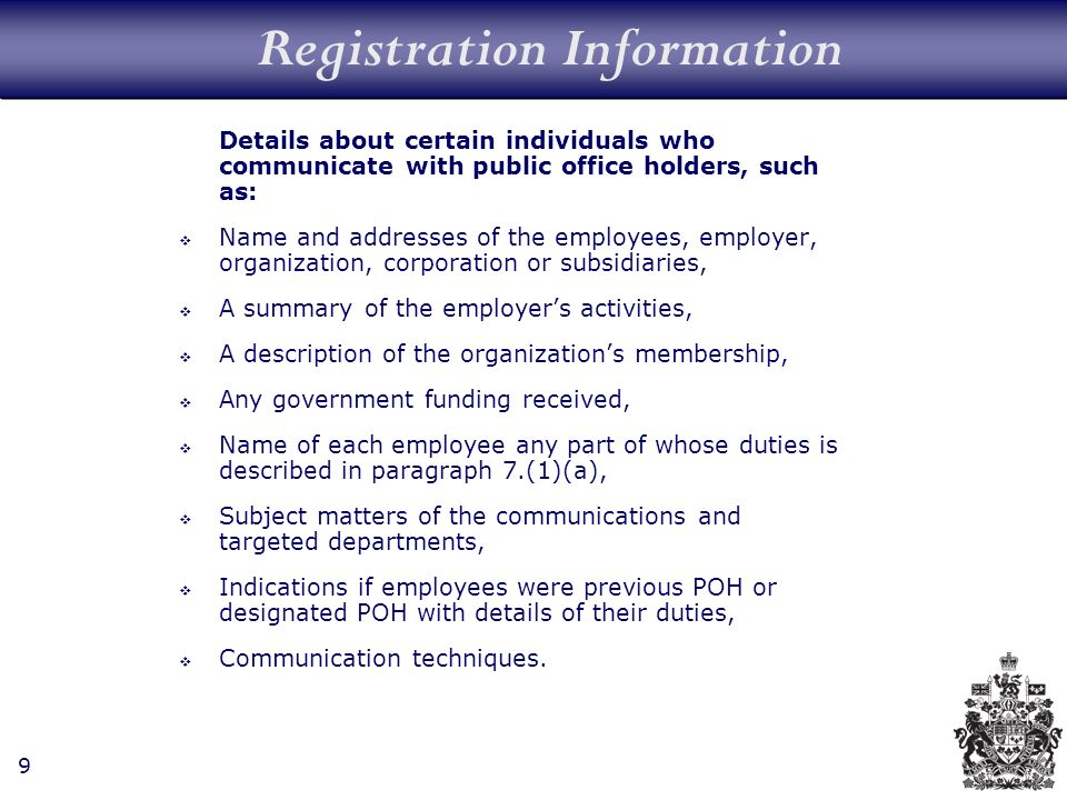 9 Registration Information Details about certain individuals who communicate with public office holders, such as: Name and addresses of the employees, employer, organization, corporation or subsidiaries, A summary of the employers activities, A description of the organizations membership, Any government funding received, Name of each employee any part of whose duties is described in paragraph 7.(1)(a), Subject matters of the communications and targeted departments, Indications if employees were previous POH or designated POH with details of their duties, Communication techniques.