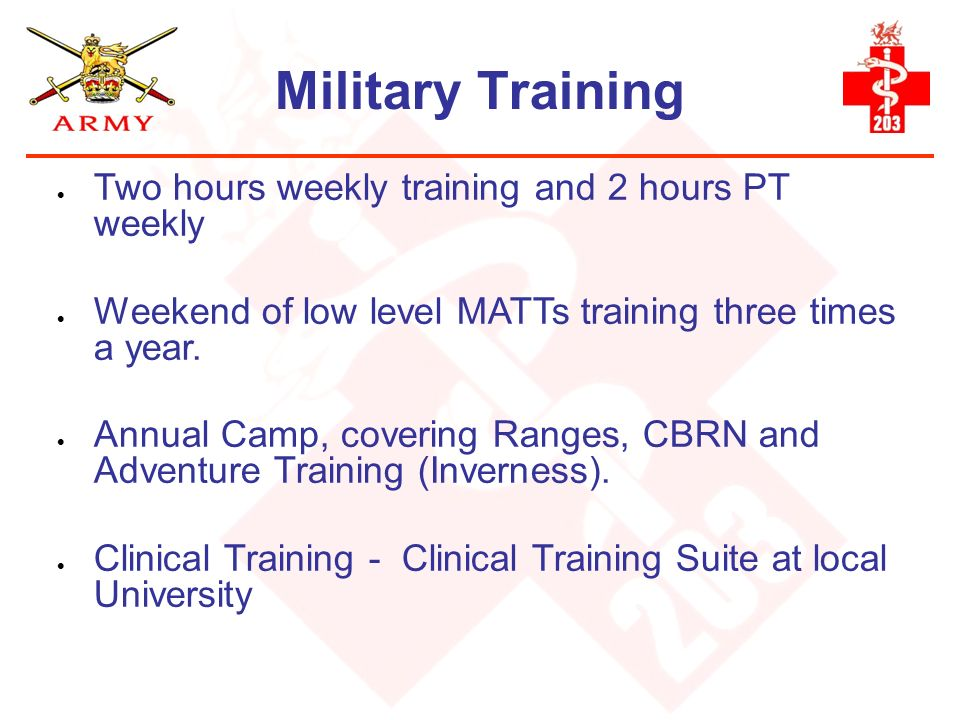 Military Training Two hours weekly training and 2 hours PT weekly Weekend of low level MATTs training three times a year. Annual Camp, covering Ranges