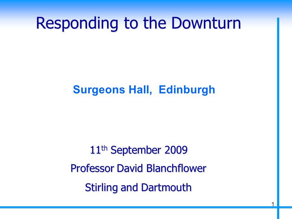 Responding to the Downturn Professor David Blanchflower Stirling and Dartmouth 11 th September 2009 1 Surgeons Hall, Edinburgh