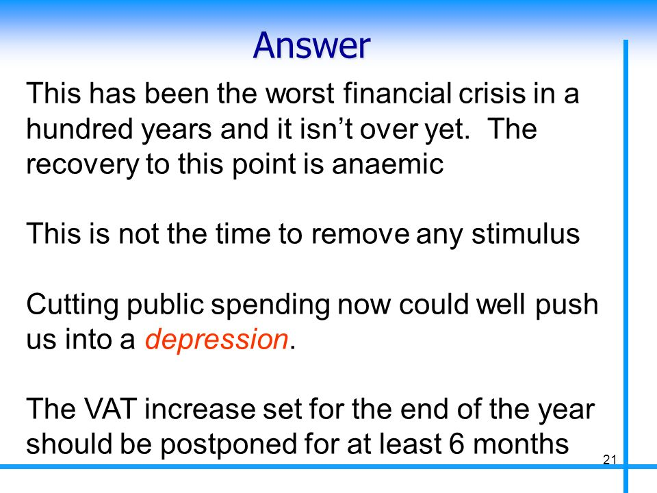 Answer This has been the worst financial crisis in a hundred years and it isnt over yet. The recovery to this point is anaemic This is not the time to