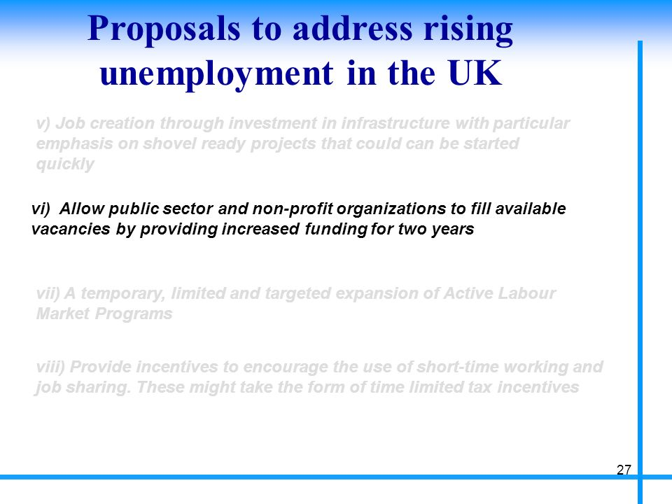Proposals to address rising unemployment in the UK 27 v) Job creation through investment in infrastructure with particular emphasis on shovel ready projects that could can be started quickly vi) Allow public sector and non-profit organizations to fill available vacancies by providing increased funding for two years vii) A temporary, limited and targeted expansion of Active Labour Market Programs viii) Provide incentives to encourage the use of short-time working and job sharing.