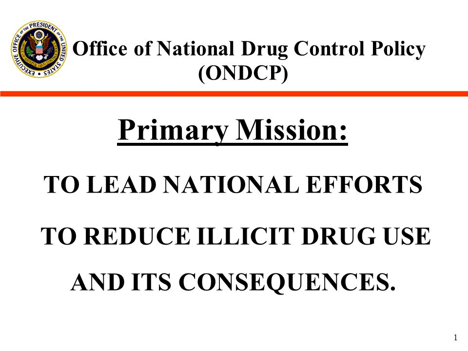 1 Office of National Drug Control Policy (ONDCP) Primary Mission: TO LEAD NATIONAL EFFORTS TO REDUCE ILLICIT DRUG USE AND ITS CONSEQUENCES.