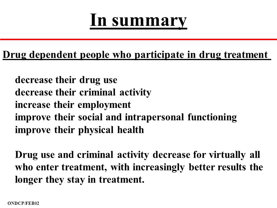 ONDCP/FEB02 In summary Drug dependent people who participate in drug treatment decrease their drug use decrease their criminal activity increase their