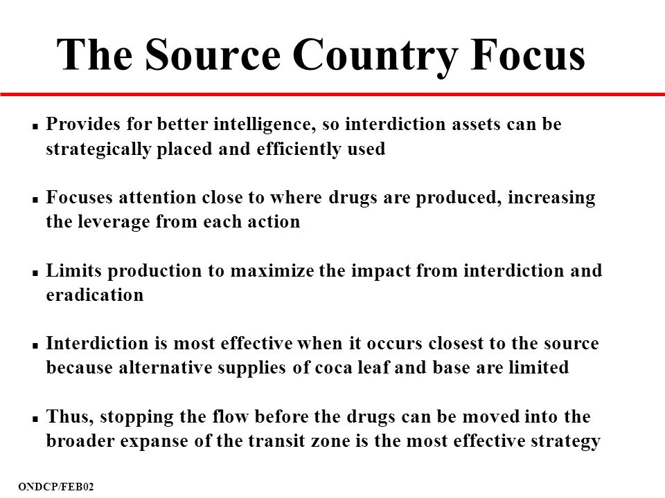 ONDCP/FEB02 The Source Country Focus n Provides for better intelligence, so interdiction assets can be strategically placed and efficiently used n Foc