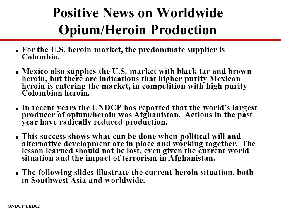 ONDCP/FEB02 Positive News on Worldwide Opium/Heroin Production n For the U.S. heroin market, the predominate supplier is Colombia. n Mexico also suppl