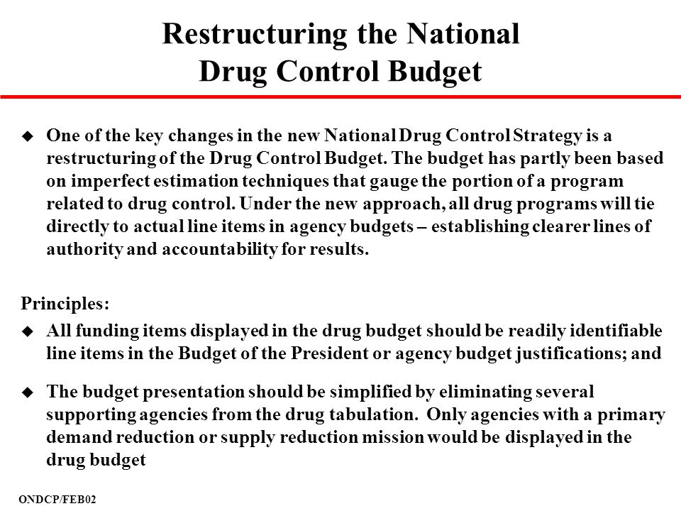 ONDCP/FEB02 Restructuring the National Drug Control Budget u One of the key changes in the new National Drug Control Strategy is a restructuring of th