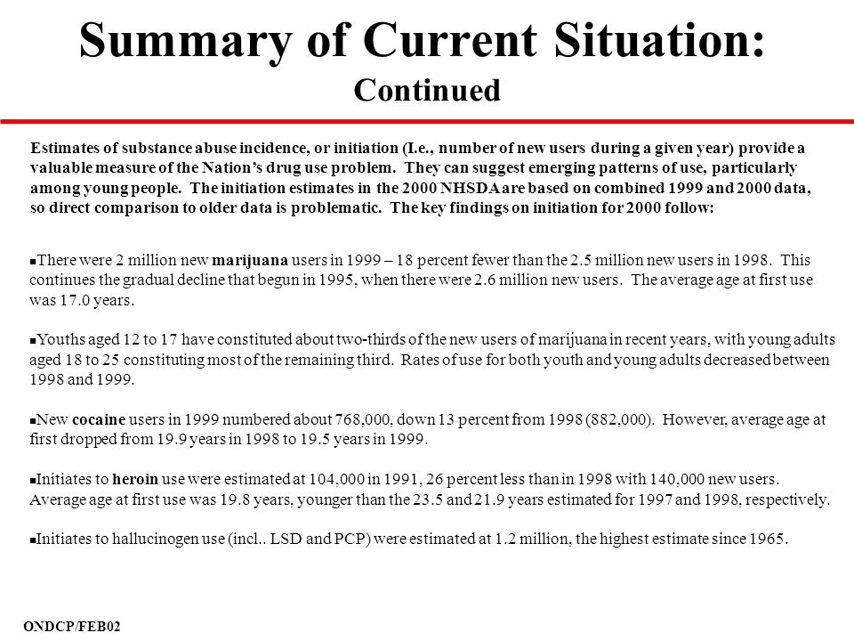 ONDCP/FEB02 Summary of Current Situation: Continued n There were 2 million new marijuana users in 1999 – 18 percent fewer than the 2.5 million new use