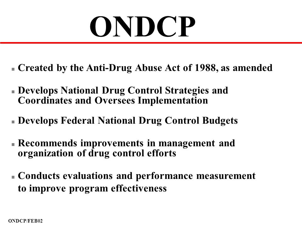 ONDCP/FEB02 ONDCP n Created by the Anti-Drug Abuse Act of 1988, as amended n Develops National Drug Control Strategies and Coordinates and Oversees Im