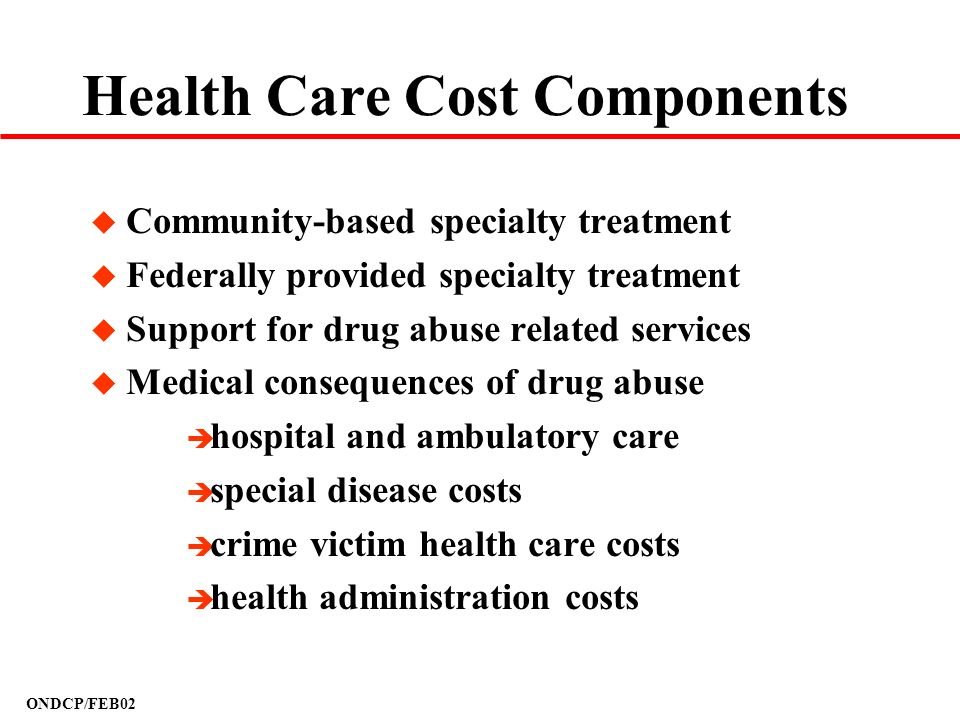 ONDCP/FEB02 Health Care Cost Components u Community-based specialty treatment u Federally provided specialty treatment u Support for drug abuse relate
