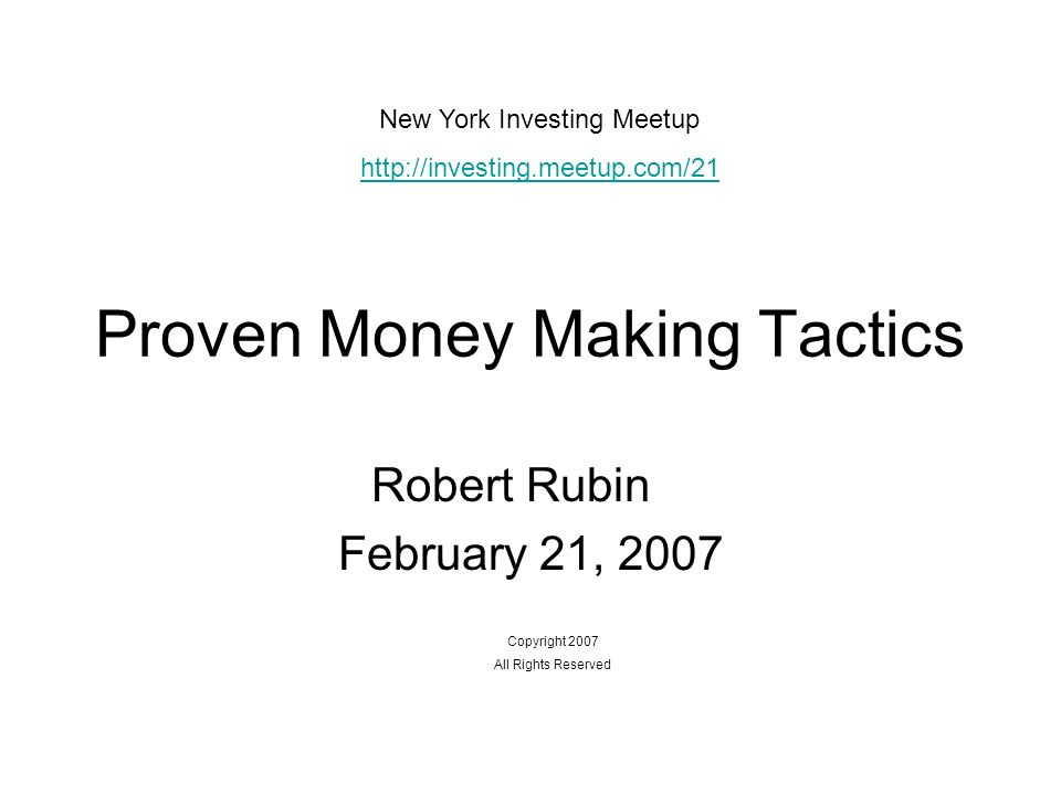 Proven Money Making Tactics Robert Rubin February 21, 2007 Copyright 2007 All Rights Reserved New York Investing Meetup http://investing.meetup.com/21