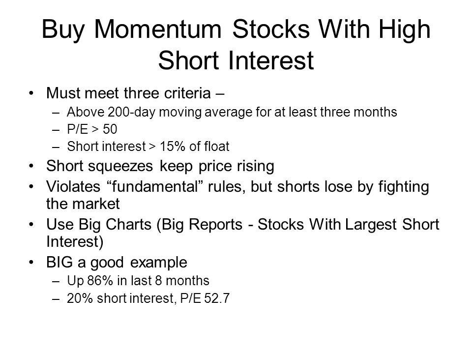 Buy Momentum Stocks With High Short Interest Must meet three criteria – –Above 200-day moving average for at least three months –P/E > 50 –Short interest > 15% of float Short squeezes keep price rising Violates fundamental rules, but shorts lose by fighting the market Use Big Charts (Big Reports - Stocks With Largest Short Interest) BIG a good example –Up 86% in last 8 months –20% short interest, P/E 52.7