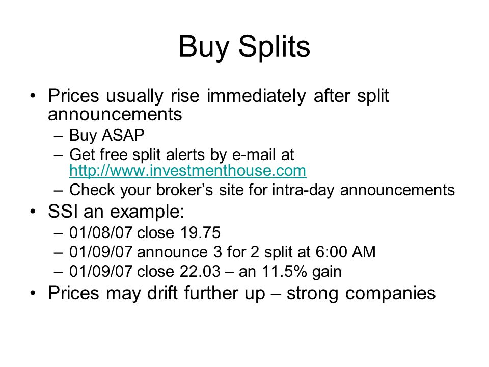 Buy Splits Prices usually rise immediately after split announcements –Buy ASAP –Get free split alerts by e-mail at http://www.investmenthouse.com http://www.investmenthouse.com –Check your brokers site for intra-day announcements SSI an example: –01/08/07 close 19.75 –01/09/07 announce 3 for 2 split at 6:00 AM –01/09/07 close 22.03 – an 11.5% gain Prices may drift further up – strong companies