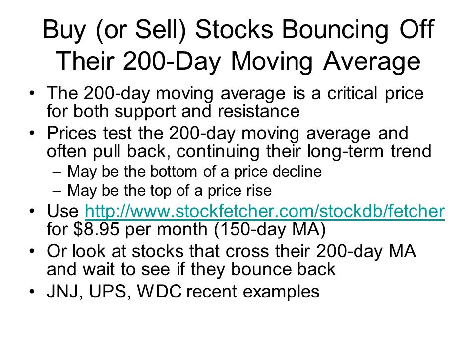 Buy (or Sell) Stocks Bouncing Off Their 200-Day Moving Average The 200-day moving average is a critical price for both support and resistance Prices test the 200-day moving average and often pull back, continuing their long-term trend –May be the bottom of a price decline –May be the top of a price rise Use http://www.stockfetcher.com/stockdb/fetcher for $8.95 per month (150-day MA)http://www.stockfetcher.com/stockdb/fetcher Or look at stocks that cross their 200-day MA and wait to see if they bounce back JNJ, UPS, WDC recent examples