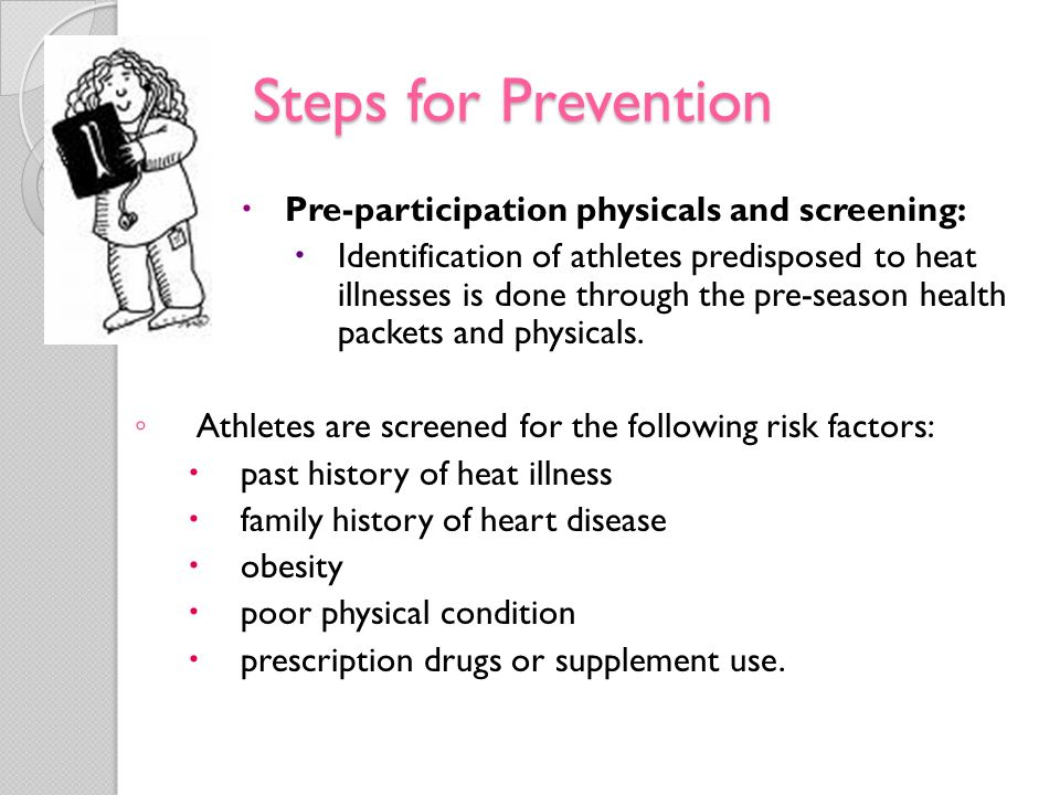 Steps for Prevention Pre-participation physicals and screening: Identification of athletes predisposed to heat illnesses is done through the pre-seaso