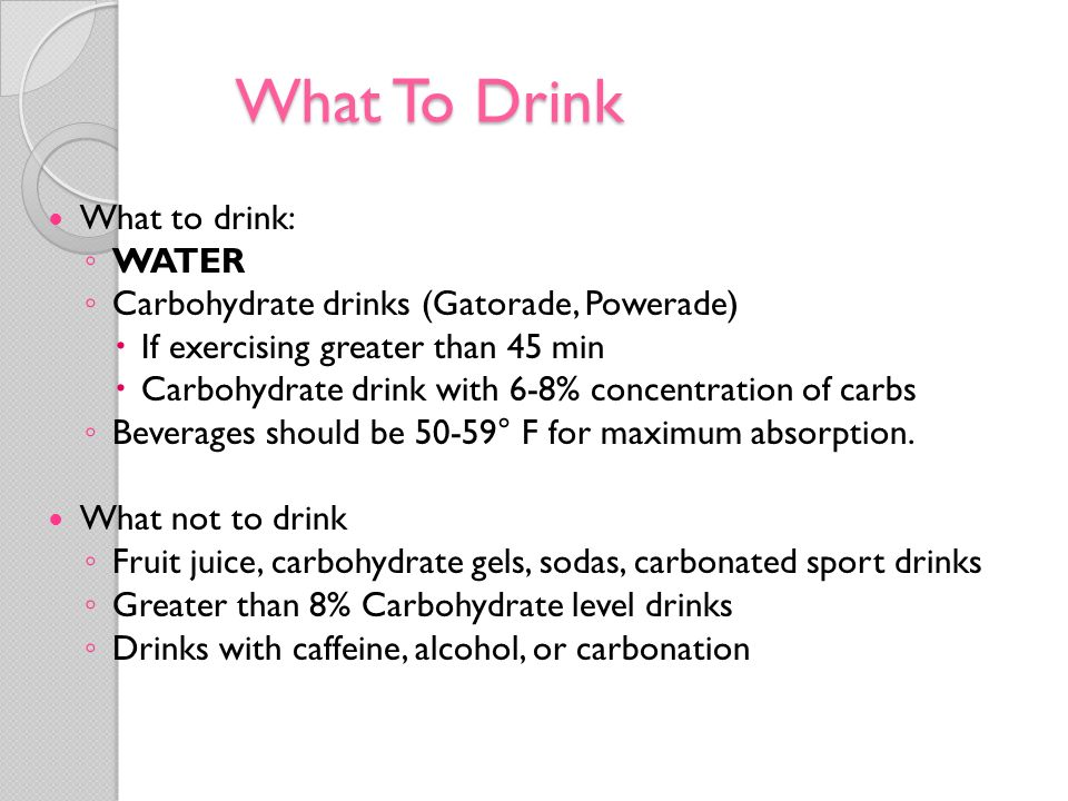 What To Drink What to drink: WATER Carbohydrate drinks (Gatorade, Powerade) If exercising greater than 45 min Carbohydrate drink with 6-8% concentrati