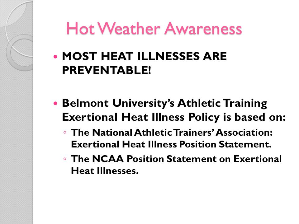 Hot Weather Awareness MOST HEAT ILLNESSES ARE PREVENTABLE! Belmont Universitys Athletic Training Exertional Heat Illness Policy is based on: The Natio