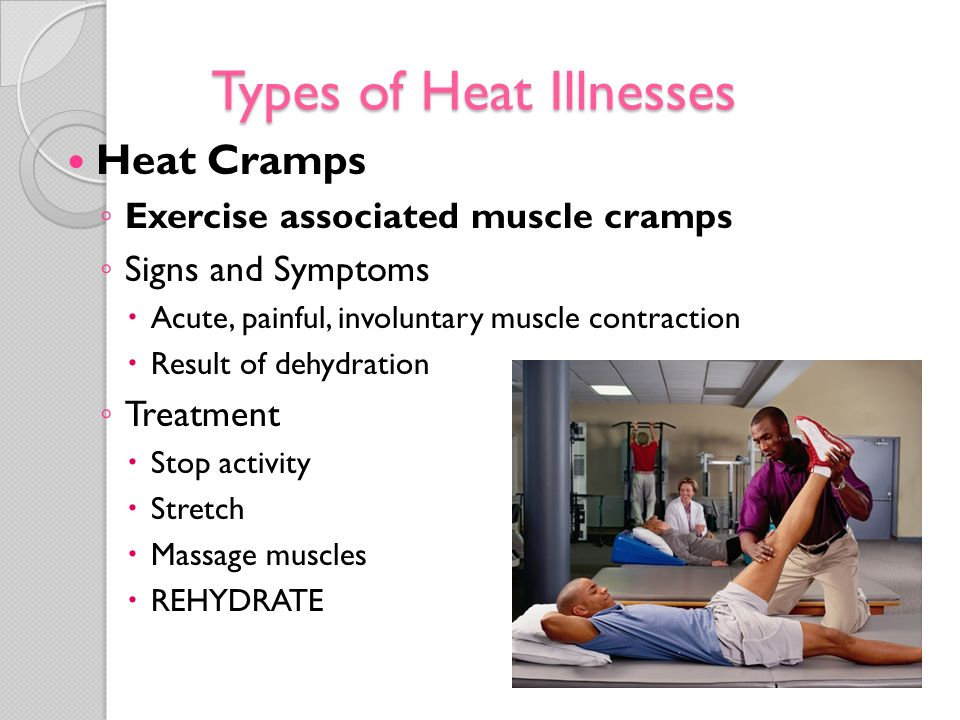 Types of Heat Illnesses Heat Syncope Dizziness or fainting in high temperatures Signs and Symptoms Dizziness Pale, sweaty skin Tunnel vision Decreased pulse Treatment Move to shaded area Monitor vital signs Elevate the legs Rehydrate