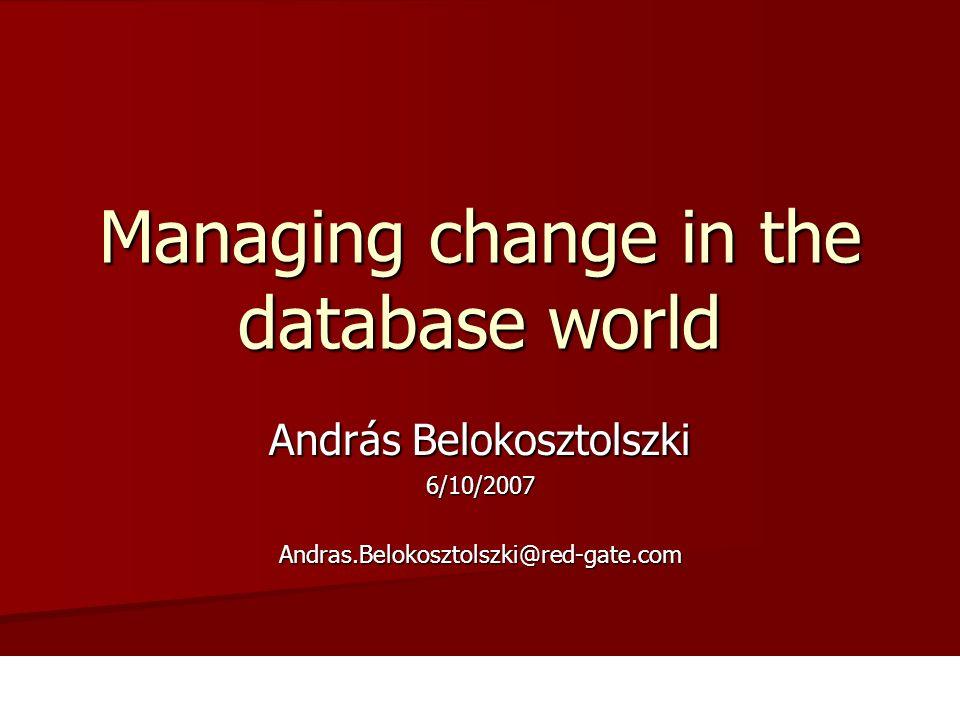 András Belokosztolszki 6/10/2007Andras.Belokosztolszki@red-gate.com Managing change in the database world