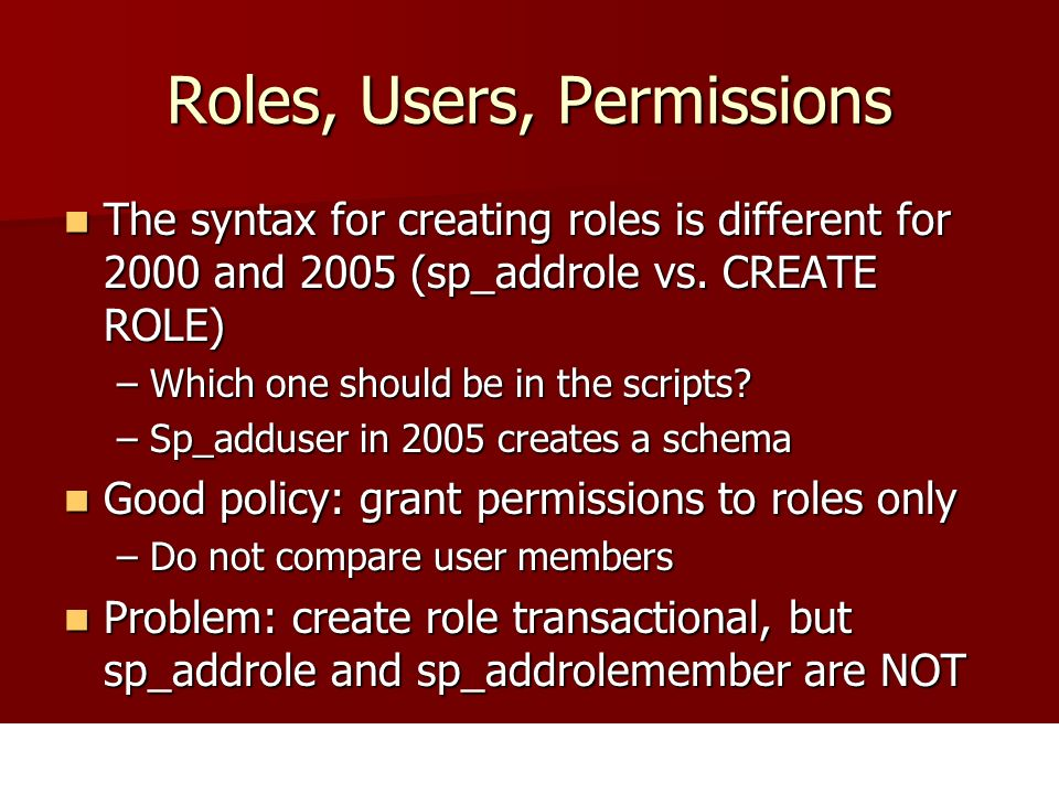 Roles, Users, Permissions The syntax for creating roles is different for 2000 and 2005 (sp_addrole vs. CREATE ROLE) The syntax for creating roles is d