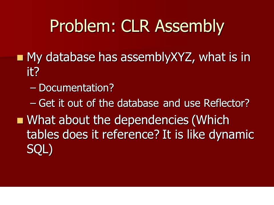 Problem: CLR Assembly My database has assemblyXYZ, what is in it? My database has assemblyXYZ, what is in it? –Documentation? –Get it out of the datab