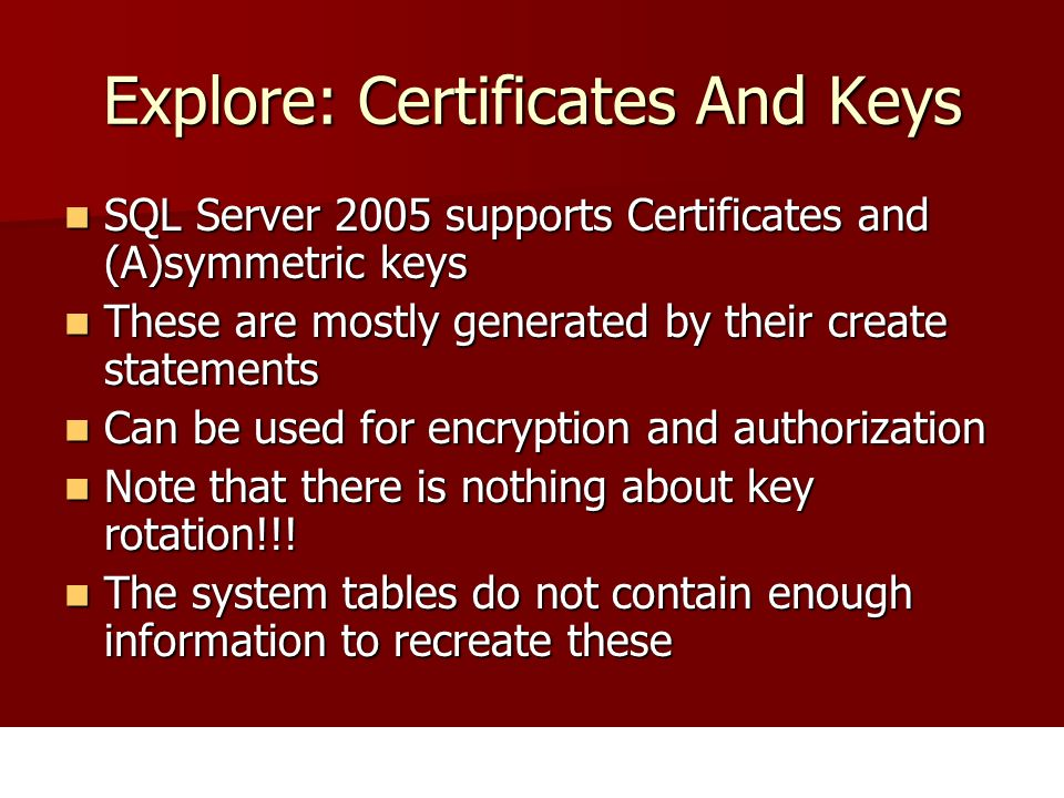 Explore: Certificates And Keys SQL Server 2005 supports Certificates and (A)symmetric keys SQL Server 2005 supports Certificates and (A)symmetric keys These are mostly generated by their create statements These are mostly generated by their create statements Can be used for encryption and authorization Can be used for encryption and authorization Note that there is nothing about key rotation!!.
