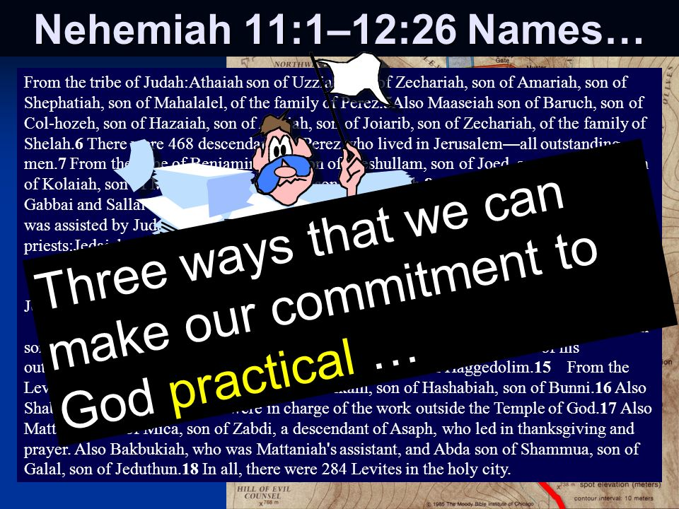 Nehemiah 11:1–12:26 Names… From the tribe of Judah:Athaiah son of Uzziah, son of Zechariah, son of Amariah, son of Shephatiah, son of Mahalalel, of the family of Perez.5Also Maaseiah son of Baruch, son of Col-hozeh, son of Hazaiah, son of Adaiah, son of Joiarib, son of Zechariah, of the family of Shelah.6 There were 468 descendants of Perez who lived in Jerusalem all outstanding men.7 From the tribe of Benjamin:Sallu son of Meshullam, son of Joed, son of Pedaiah, son of Kolaiah, son of Maaseiah, son of Ithiel, son of Jeshaiah.8After him were Gabbai and Sallai and a total of 928 relatives.9 Their chief officer was Joel son of Zicri, who was assisted by Judah son of Hassenuah, second-in-command over the city.10From the priests:Jedaiah son of Joiarib; Jakin;11and Seraiah son of Hilkiah, son of Meshullam, son of Zadok, son of Meraioth, son of Ahitub, the supervisor of the Temple of God.12 Also 822 of their associates, who worked at the Temple.