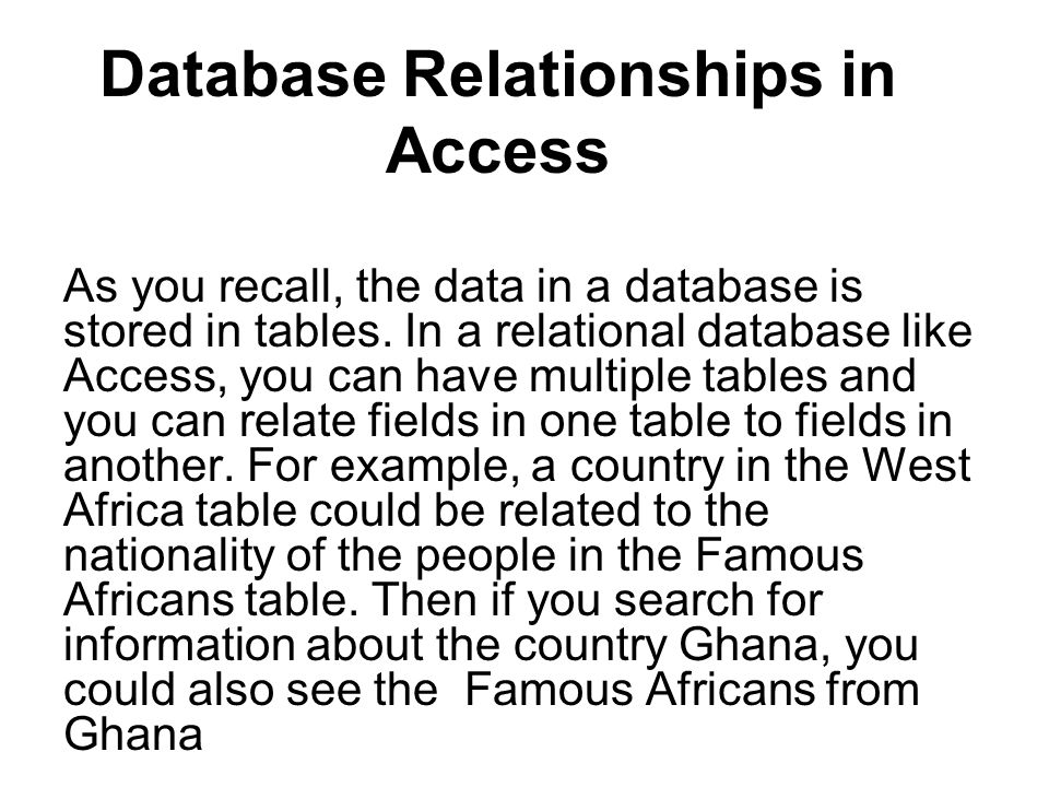 Database Relationships in Access As you recall, the data in a database is stored in tables.