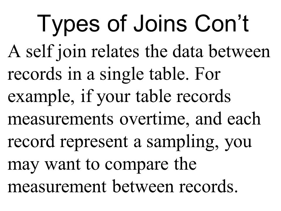 Types of Joins Cont A self join relates the data between records in a single table.