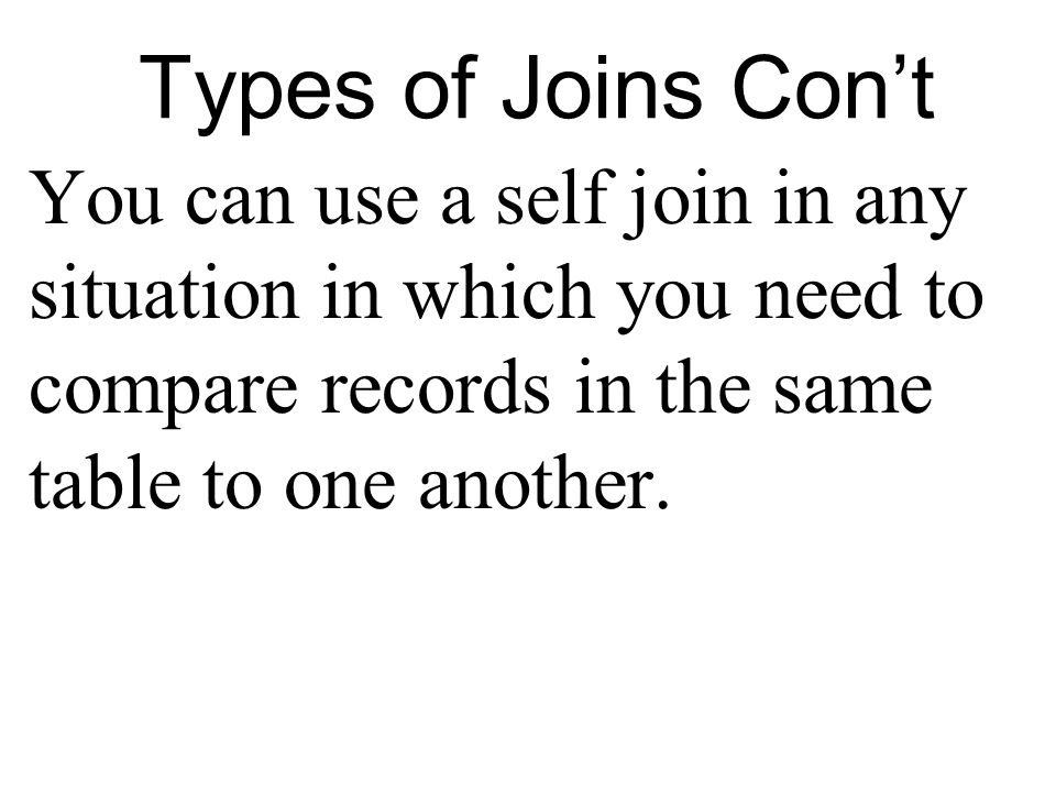 Types of Joins Cont You can use a self join in any situation in which you need to compare records in the same table to one another.