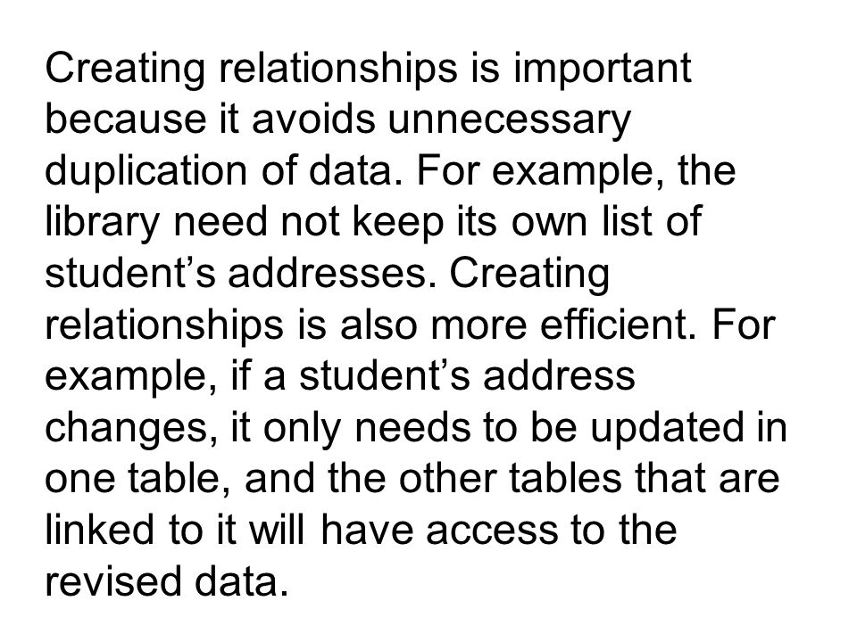 Creating relationships is important because it avoids unnecessary duplication of data.