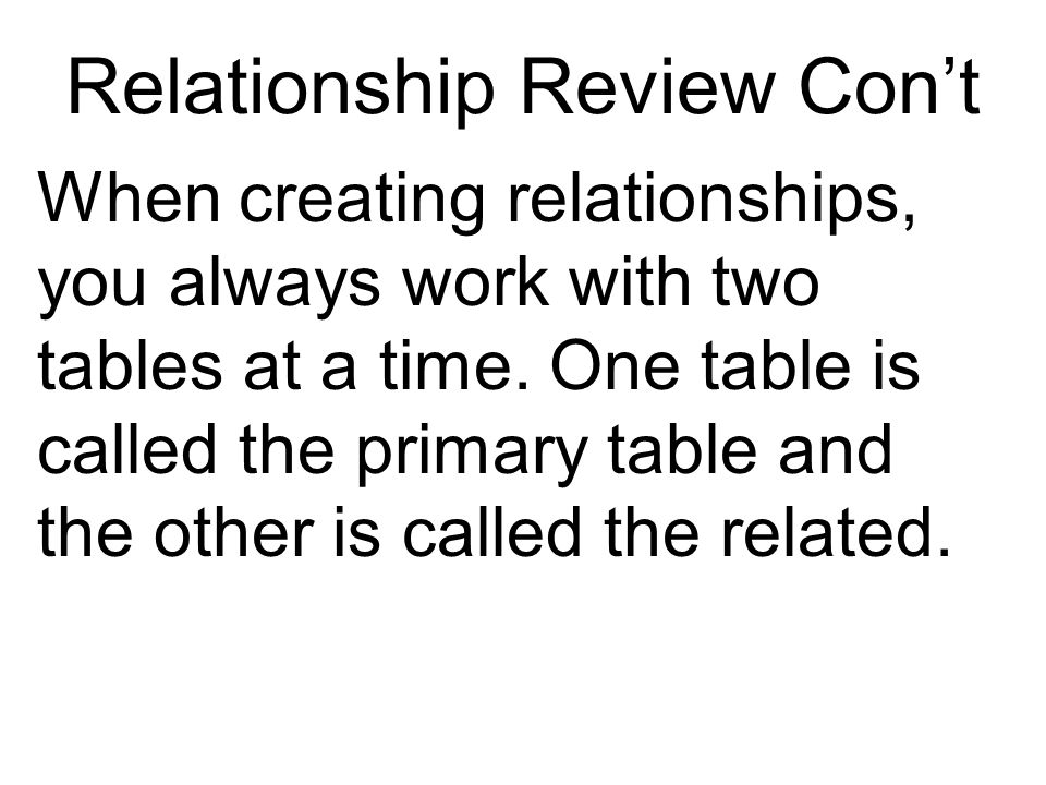 Relationship Review Cont When creating relationships, you always work with two tables at a time.