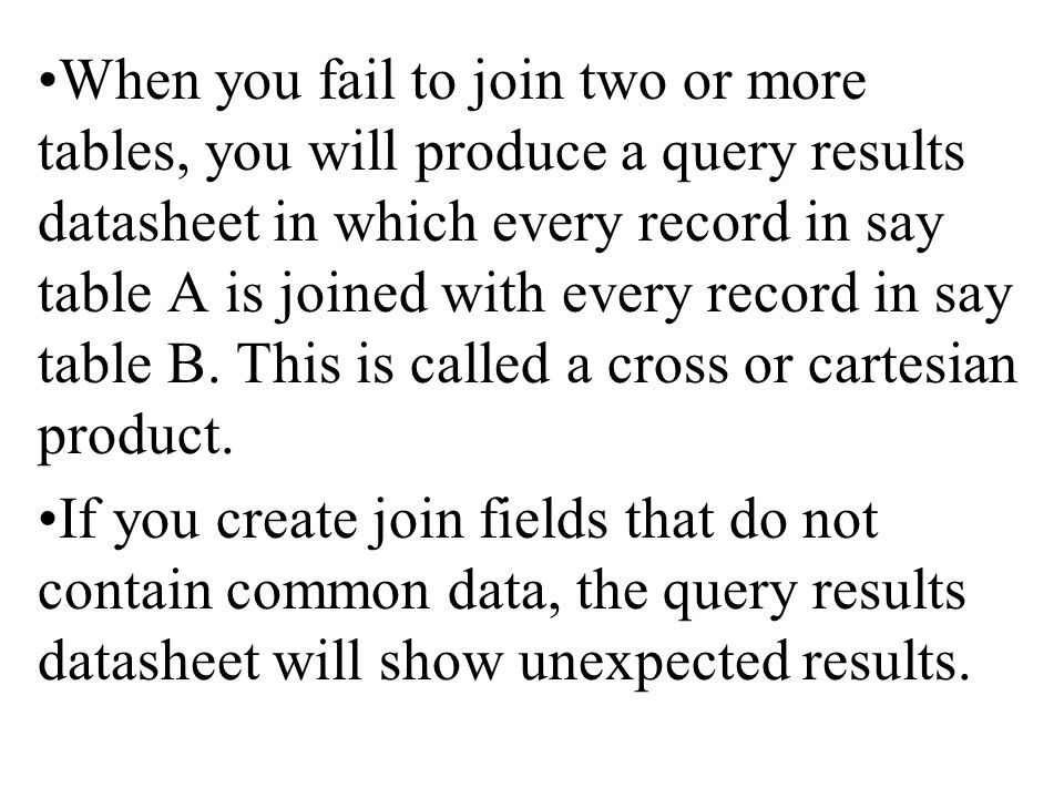 When you fail to join two or more tables, you will produce a query results datasheet in which every record in say table A is joined with every record in say table B.
