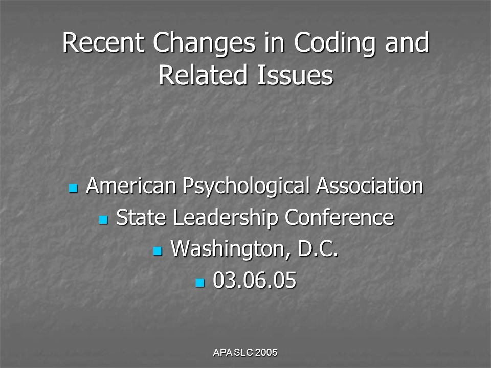 APA SLC 2005 Recent Changes in Coding and Related Issues American Psychological Association American Psychological Association State Leadership Conference State Leadership Conference Washington, D.C.