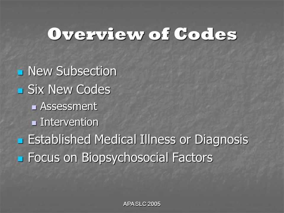 APA SLC 2005 Overview of Codes New Subsection New Subsection Six New Codes Six New Codes Assessment Assessment Intervention Intervention Established Medical Illness or Diagnosis Established Medical Illness or Diagnosis Focus on Biopsychosocial Factors Focus on Biopsychosocial Factors