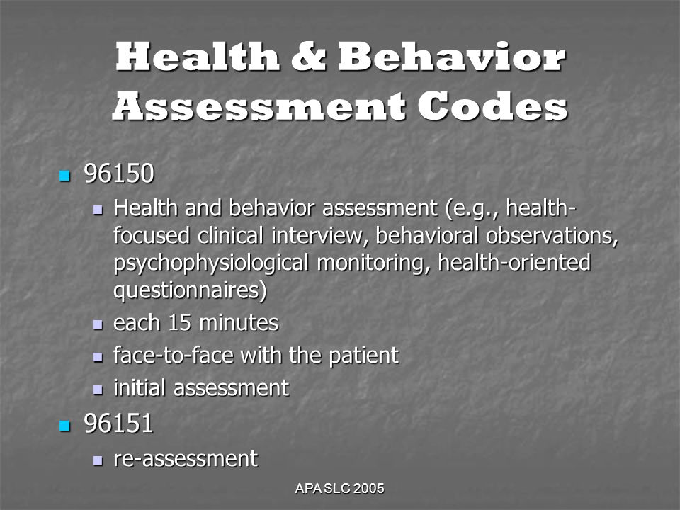 APA SLC 2005 Health & Behavior Assessment Codes Health and behavior assessment (e.g., health- focused clinical interview, behavioral observations, psychophysiological monitoring, health-oriented questionnaires) Health and behavior assessment (e.g., health- focused clinical interview, behavioral observations, psychophysiological monitoring, health-oriented questionnaires) each 15 minutes each 15 minutes face-to-face with the patient face-to-face with the patient initial assessment initial assessment re-assessment re-assessment