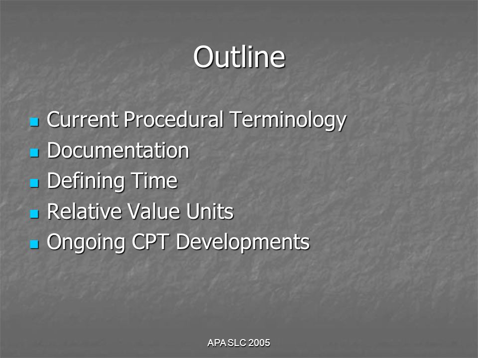 APA SLC 2005 Outline Current Procedural Terminology Current Procedural Terminology Documentation Documentation Defining Time Defining Time Relative Value Units Relative Value Units Ongoing CPT Developments Ongoing CPT Developments