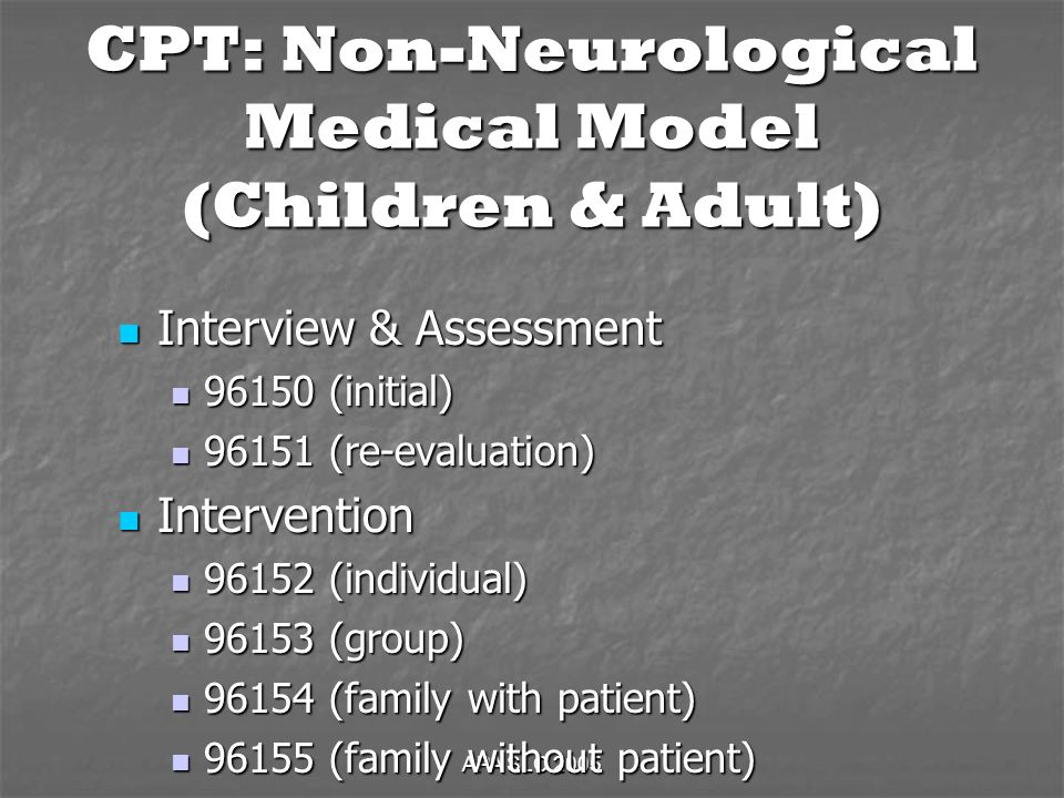 APA SLC 2005 CPT: Non-Neurological Medical Model (Children & Adult) Interview & Assessment Interview & Assessment (initial) (initial) (re-evaluation) (re-evaluation) Intervention Intervention (individual) (individual) (group) (group) (family with patient) (family with patient) (family without patient) (family without patient)