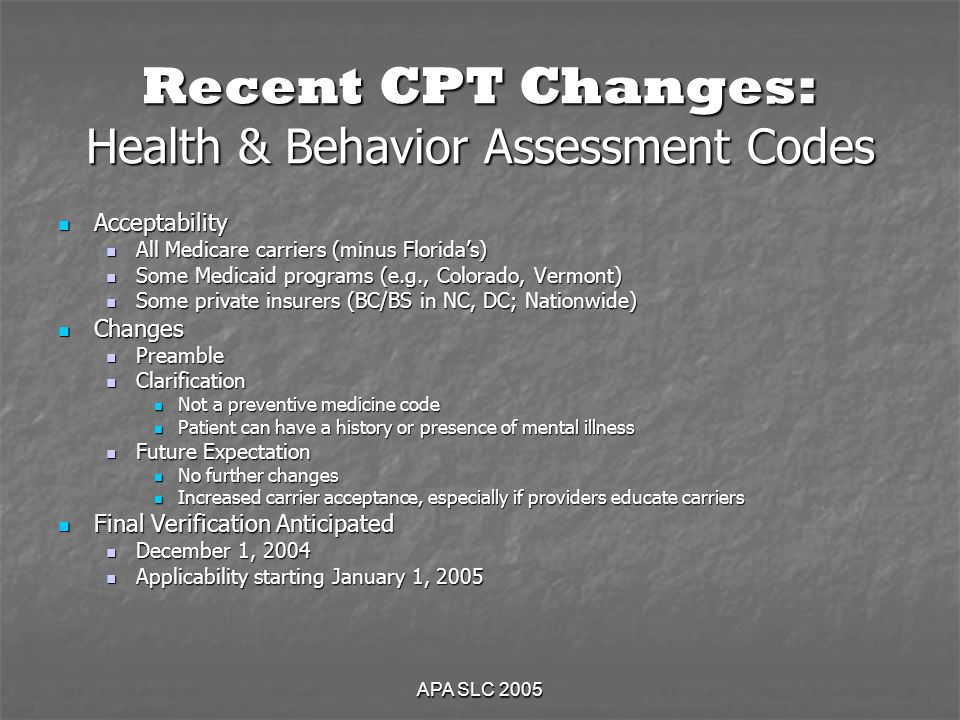 APA SLC 2005 Recent CPT Changes: Health & Behavior Assessment Codes Acceptability Acceptability All Medicare carriers (minus Floridas) All Medicare carriers (minus Floridas) Some Medicaid programs (e.g., Colorado, Vermont) Some Medicaid programs (e.g., Colorado, Vermont) Some private insurers (BC/BS in NC, DC; Nationwide) Some private insurers (BC/BS in NC, DC; Nationwide) Changes Changes Preamble Preamble Clarification Clarification Not a preventive medicine code Not a preventive medicine code Patient can have a history or presence of mental illness Patient can have a history or presence of mental illness Future Expectation Future Expectation No further changes No further changes Increased carrier acceptance, especially if providers educate carriers Increased carrier acceptance, especially if providers educate carriers Final Verification Anticipated Final Verification Anticipated December 1, 2004 December 1, 2004 Applicability starting January 1, 2005 Applicability starting January 1, 2005