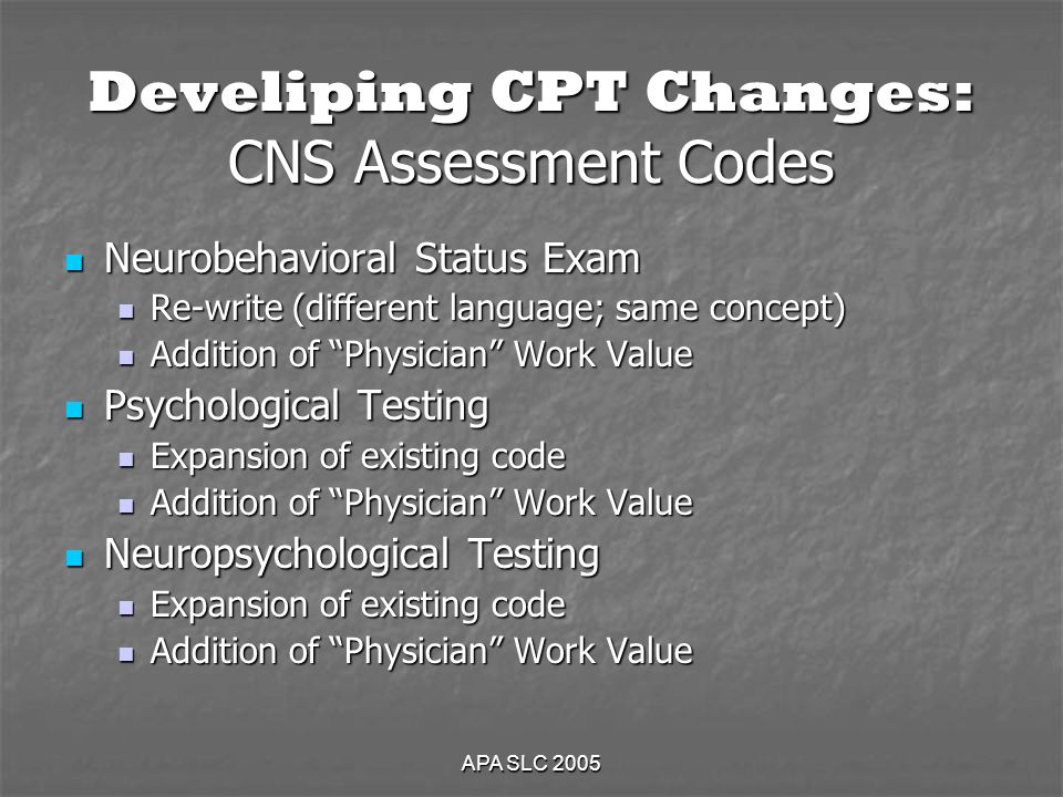 APA SLC 2005 Develiping CPT Changes: CNS Assessment Codes Neurobehavioral Status Exam Neurobehavioral Status Exam Re-write (different language; same concept) Re-write (different language; same concept) Addition of Physician Work Value Addition of Physician Work Value Psychological Testing Psychological Testing Expansion of existing code Expansion of existing code Addition of Physician Work Value Addition of Physician Work Value Neuropsychological Testing Neuropsychological Testing Expansion of existing code Expansion of existing code Addition of Physician Work Value Addition of Physician Work Value