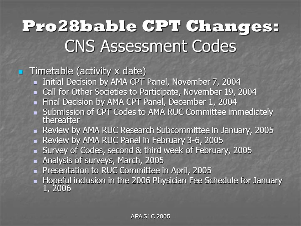 APA SLC 2005 Pro28bable CPT Changes: CNS Assessment Codes Timetable (activity x date) Timetable (activity x date) Initial Decision by AMA CPT Panel, November 7, 2004 Initial Decision by AMA CPT Panel, November 7, 2004 Call for Other Societies to Participate, November 19, 2004 Call for Other Societies to Participate, November 19, 2004 Final Decision by AMA CPT Panel, December 1, 2004 Final Decision by AMA CPT Panel, December 1, 2004 Submission of CPT Codes to AMA RUC Committee immediately thereafter Submission of CPT Codes to AMA RUC Committee immediately thereafter Review by AMA RUC Research Subcommittee in January, 2005 Review by AMA RUC Research Subcommittee in January, 2005 Review by AMA RUC Panel in February 3-6, 2005 Review by AMA RUC Panel in February 3-6, 2005 Survey of Codes, second & third week of February, 2005 Survey of Codes, second & third week of February, 2005 Analysis of surveys, March, 2005 Analysis of surveys, March, 2005 Presentation to RUC Committee in April, 2005 Presentation to RUC Committee in April, 2005 Hopeful inclusion in the 2006 Physician Fee Schedule for January 1, 2006 Hopeful inclusion in the 2006 Physician Fee Schedule for January 1, 2006