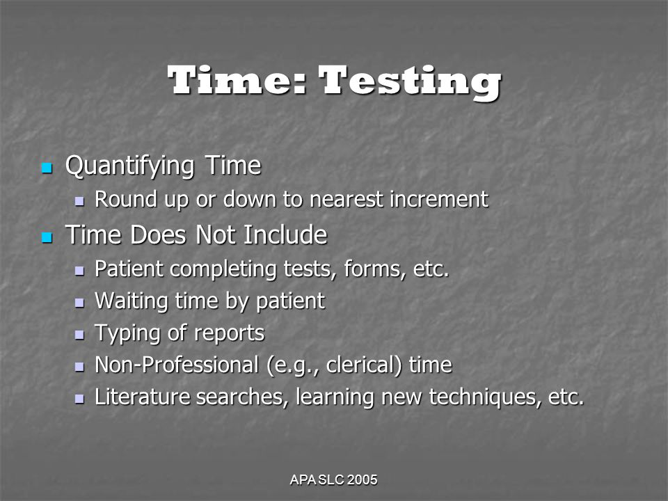 APA SLC 2005 Time: Testing Quantifying Time Quantifying Time Round up or down to nearest increment Round up or down to nearest increment Time Does Not Include Time Does Not Include Patient completing tests, forms, etc.