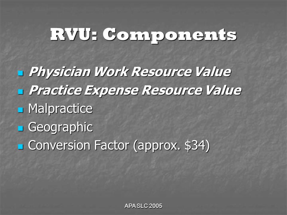 APA SLC 2005 RVU: Components Physician Work Resource Value Physician Work Resource Value Practice Expense Resource Value Practice Expense Resource Value Malpractice Malpractice Geographic Geographic Conversion Factor (approx.