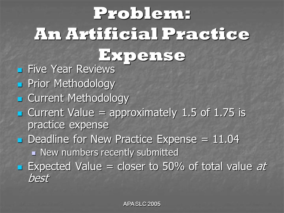 APA SLC 2005 Problem: An Artificial Practice Expense Five Year Reviews Five Year Reviews Prior Methodology Prior Methodology Current Methodology Current Methodology Current Value = approximately 1.5 of 1.75 is practice expense Current Value = approximately 1.5 of 1.75 is practice expense Deadline for New Practice Expense = Deadline for New Practice Expense = New numbers recently submitted New numbers recently submitted Expected Value = closer to 50% of total value at best Expected Value = closer to 50% of total value at best