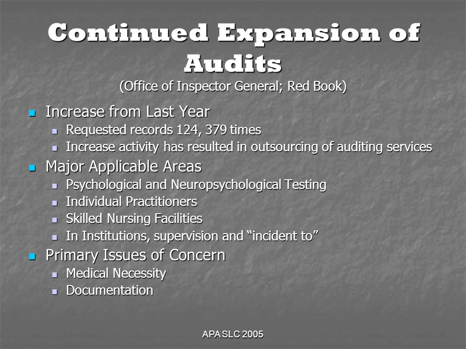 APA SLC 2005 Continued Expansion of Audits (Office of Inspector General; Red Book) Increase from Last Year Increase from Last Year Requested records 124, 379 times Requested records 124, 379 times Increase activity has resulted in outsourcing of auditing services Increase activity has resulted in outsourcing of auditing services Major Applicable Areas Major Applicable Areas Psychological and Neuropsychological Testing Psychological and Neuropsychological Testing Individual Practitioners Individual Practitioners Skilled Nursing Facilities Skilled Nursing Facilities In Institutions, supervision and incident to In Institutions, supervision and incident to Primary Issues of Concern Primary Issues of Concern Medical Necessity Medical Necessity Documentation Documentation