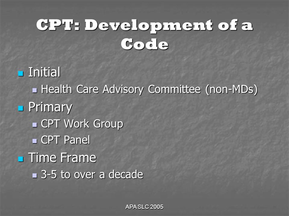 APA SLC 2005 CPT: Development of a Code Initial Initial Health Care Advisory Committee (non-MDs) Health Care Advisory Committee (non-MDs) Primary Primary CPT Work Group CPT Work Group CPT Panel CPT Panel Time Frame Time Frame 3-5 to over a decade 3-5 to over a decade