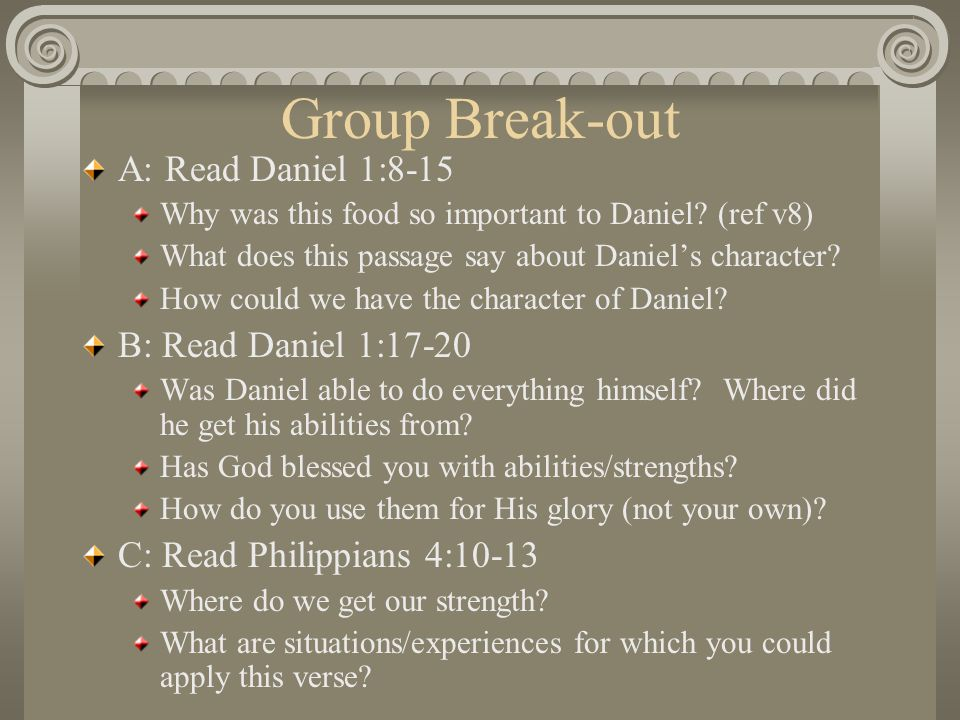 Group Break-out A: Read Daniel 1:8-15 Why was this food so important to Daniel? (ref v8) What does this passage say about Daniels character? How could