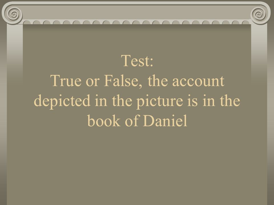 Test: True or False, the account depicted in the picture is in the book of Daniel
