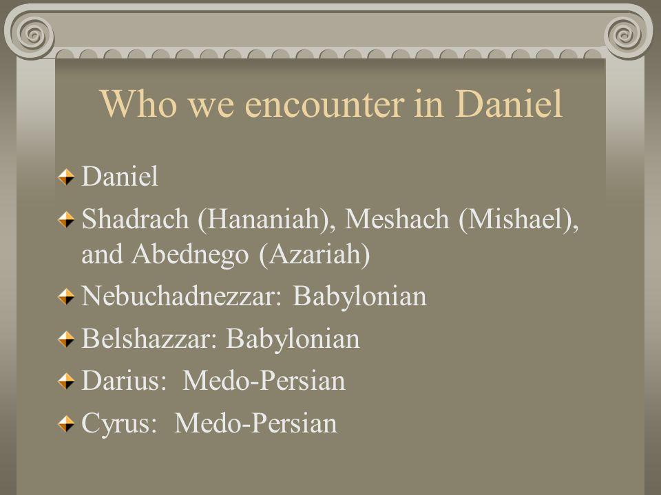 Who we encounter in Daniel Daniel Shadrach (Hananiah), Meshach (Mishael), and Abednego (Azariah) Nebuchadnezzar: Babylonian Belshazzar: Babylonian Darius: Medo-Persian Cyrus: Medo-Persian