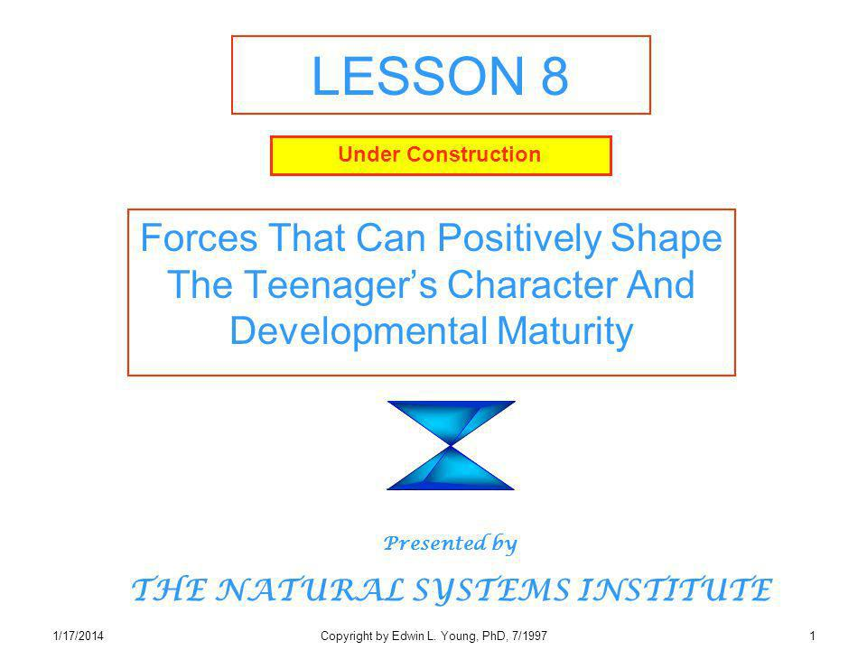 1/17/2014Copyright by Edwin L. Young, PhD, 7/19971 LESSON 8 Forces That Can Positively Shape The Teenagers Character And Developmental Maturity Presen